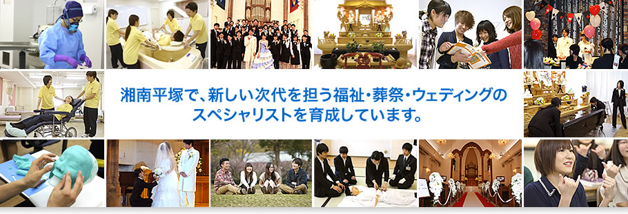 湘南平塚で、新しい次代を担う福祉・葬祭・ウェディングのスペシャリストを育成しています。
